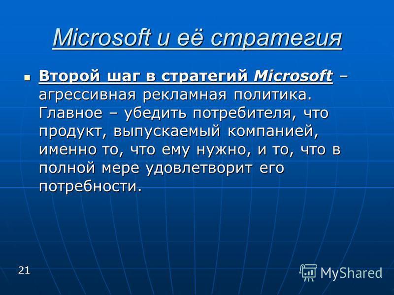 Второй шаг в стратегий Microsoft – агрессивная рекламная политика. Главное – убедить потребителя, что продукт, выпускаемый компанией, именно то, что ему нужно, и то, что в полной мере удовлетворит его потребности. Второй шаг в стратегий Microsoft – а