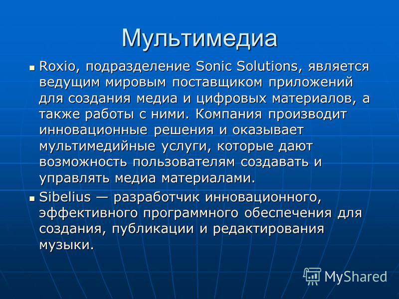 Мультимедиа Roxio, подразделение Sonic Solutions, является ведущим мировым поставщиком приложений для создания медиа и цифровых материалов, а также работы с ними. Компания производит инновационные решения и оказывает мультимедийные услуги, которые да