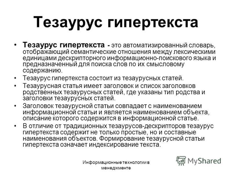 Информационные технологии в менеджменте Тезаурус гипертекста Тезаурус гипертекста - это автоматизированный словарь, отображающий семантические отношения между лексическими единицами дескрипторного информационно-поискового языка и предназначенный для