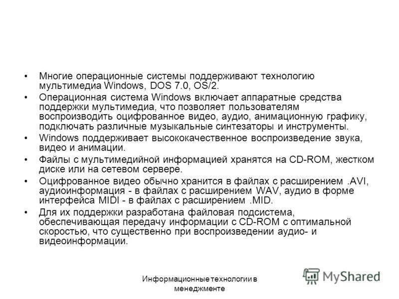 Информационные технологии в менеджменте Многие операционные системы поддерживают технологию мультимедиа Windows, DOS 7.0, OS/2. Операционная система Windows включает аппаратные средства поддержки мультимедиа, что позволяет пользователям воспроизводит