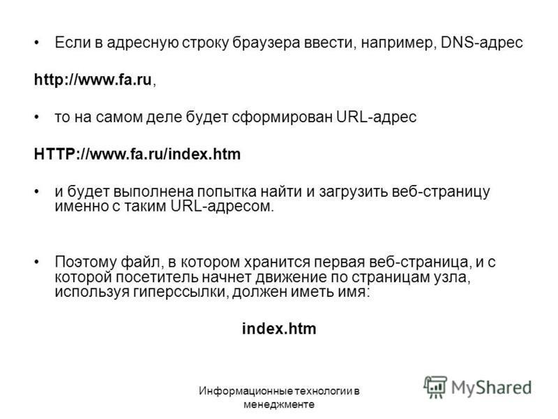 Информационные технологии в менеджменте Если в адресную строку браузера ввести, например, DNS-адрес http://www.fa.ru, то на самом деле будет сформирован URL-адрес HTTP://www.fa.ru/index.htm и будет выполнена попытка найти и загрузить веб-страницу име
