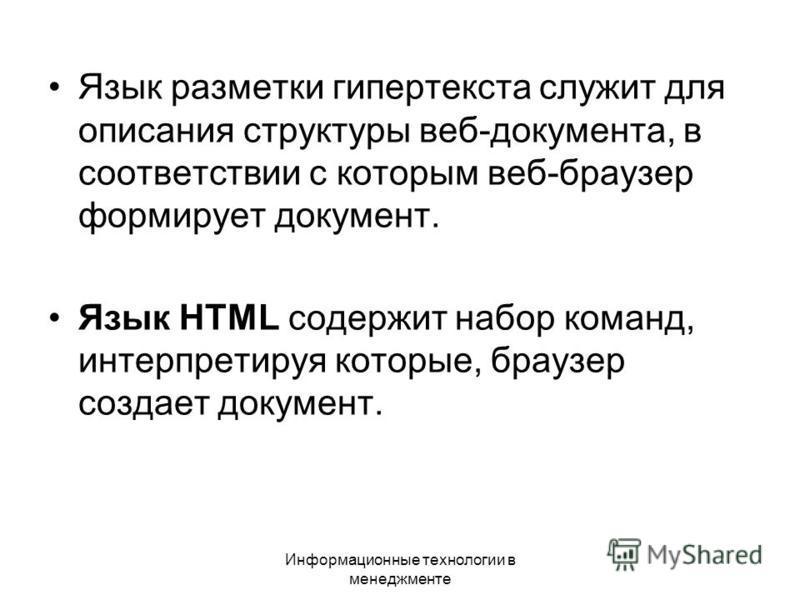 Информационные технологии в менеджменте Язык разметки гипертекста служит для описания структуры веб-документа, в соответствии с которым веб-браузер формирует документ. Язык HTML содержит набор команд, интерпретируя которые, браузер создает документ.