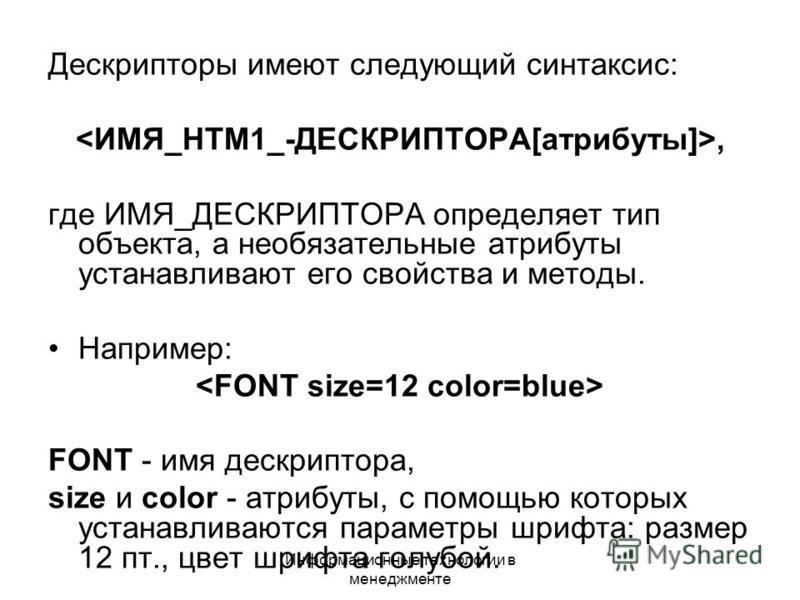 Информационные технологии в менеджменте Дескрипторы имеют следующий синтаксис:, где ИМЯ_ДЕСКРИПТОРА определяет тип объекта, а необязательные атрибуты устанавливают его свойства и методы. Например: FONT - имя дескриптора, size и color - атрибуты, с по