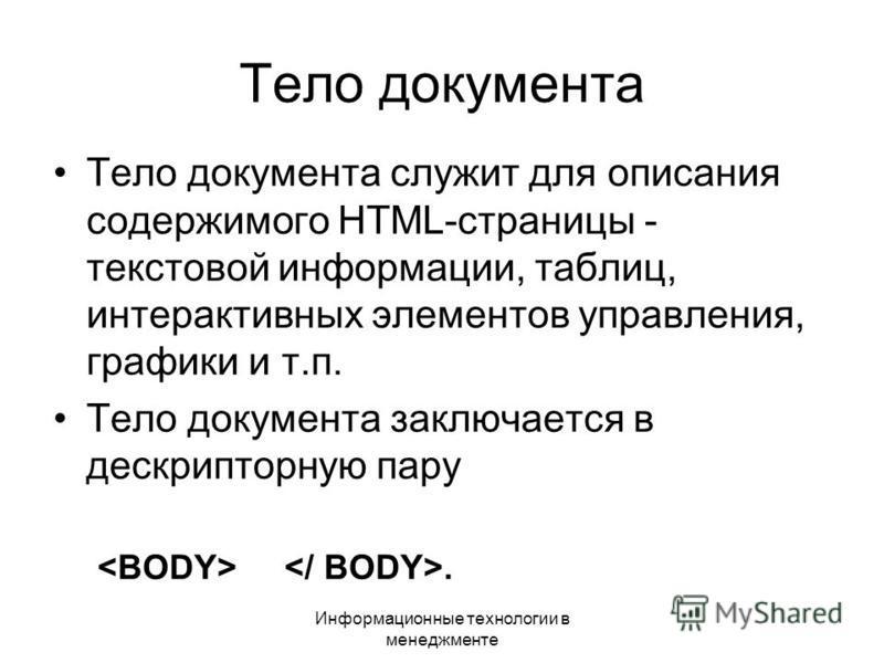 Информационные технологии в менеджменте Тело документа Тело документа служит для описания содержимого HTML-страницы - текстовой информации, таблиц, интерактивных элементов управления, графики и т.п. Тело документа заключается в дескрипторную пару.