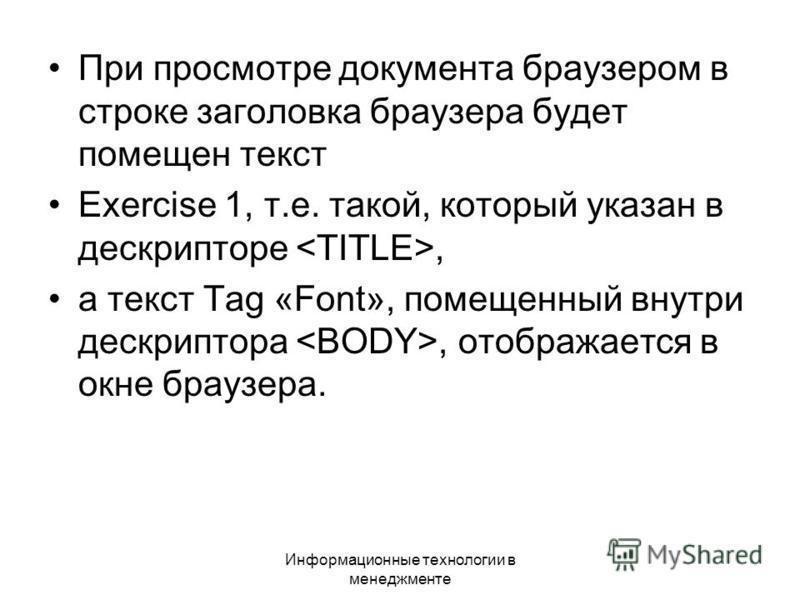Информационные технологии в менеджменте При просмотре документа браузером в строке заголовка браузера будет помещен текст Exercise 1, т.е. такой, который указан в дескрипторе, а текст Tag «Font», помещенный внутри дескриптора, отображается в окне бра