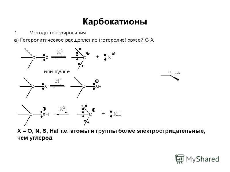 Карбокатионы 1. Методы генерирования а) Гетеролитическое расщепление (гетеролиз) связей C-X X = O, N, S, Hal т.е. атомы и группы более электроотрицательные, чем углерод