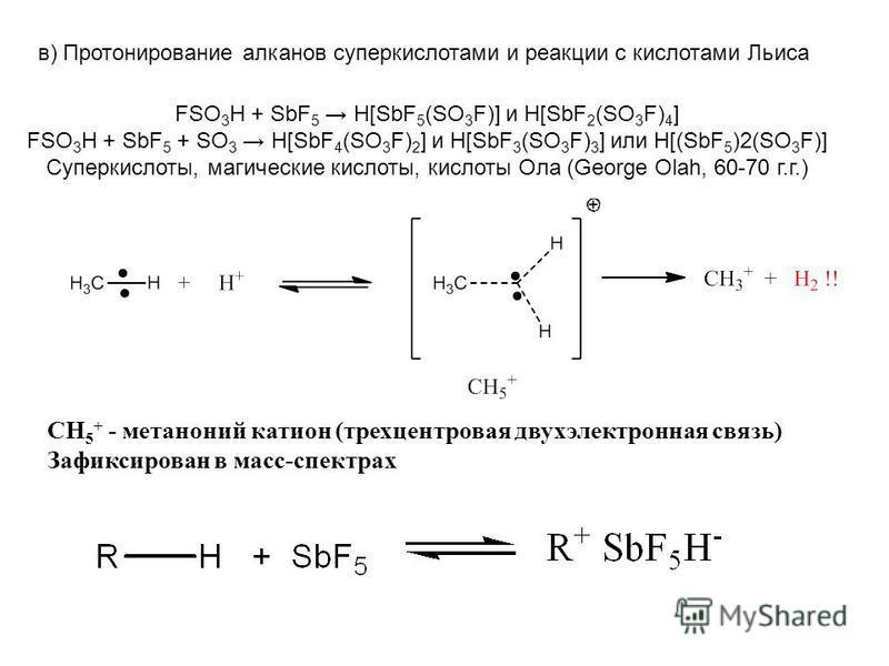 в) Протонирование алканов супер кислотами и реакции с кислотами Льиса FSO 3 H + SbF 5 H[SbF 5 (SO 3 F)] и H[SbF 2 (SO 3 F) 4 ] FSO 3 H + SbF 5 + SO 3 H[SbF 4 (SO 3 F) 2 ] и H[SbF 3 (SO 3 F) 3 ] или H[(SbF 5 )2(SO 3 F)] Суперкислоты, магические кислот
