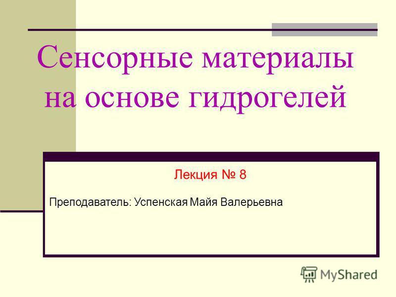 Сенсорные материалы на основе гидрогелей Лекция 8 Преподаватель: Успенская Майя Валерьевна