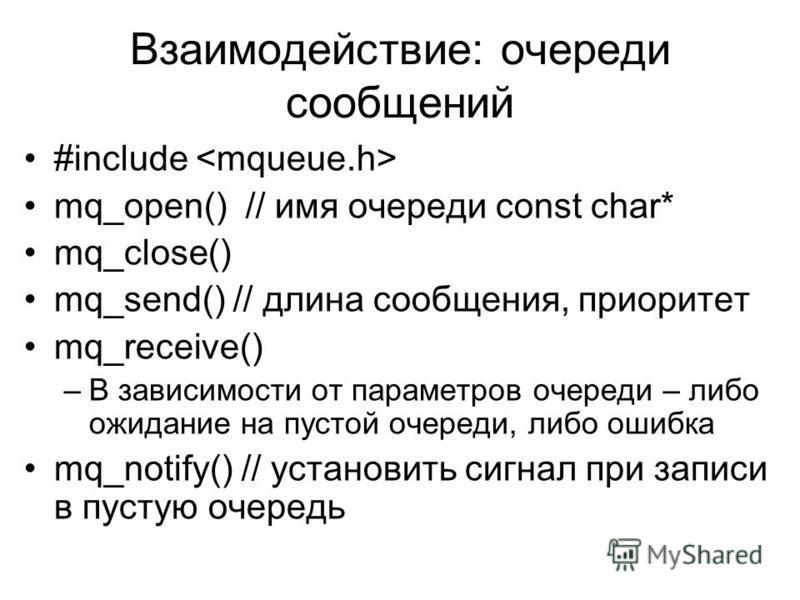 Взаимодействие: очереди сообщений #include mq_open() // имя очереди const char* mq_close() mq_send() // длина сообщения, приоритет mq_receive() –В зависимости от параметров очереди – либо ожидание на пустой очереди, либо ошибка mq_notify() // установ
