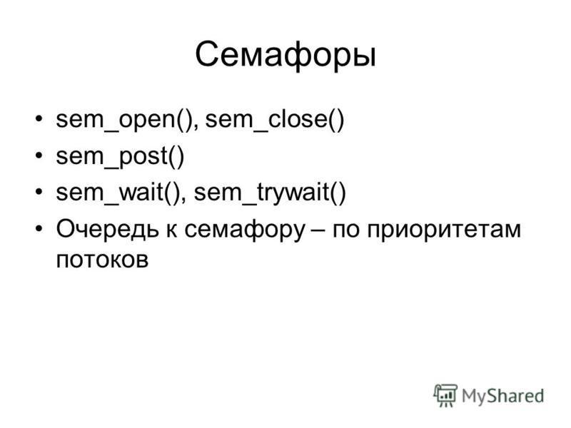 Семафоры sem_open(), sem_close() sem_post() sem_wait(), sem_trywait() Очередь к семафору – по приоритетам потоков
