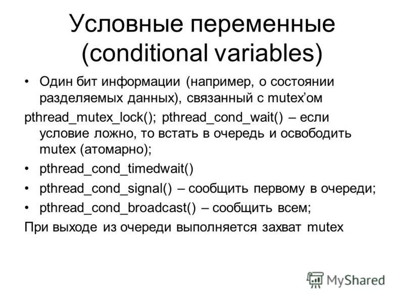 Условные переменные (conditional variables) Один бит информации (например, о состоянии разделяемых данных), связанный с mutexом pthread_mutex_lock(); pthread_cond_wait() – если условие ложно, то встать в очередь и освободить mutex (атомарно); pthread