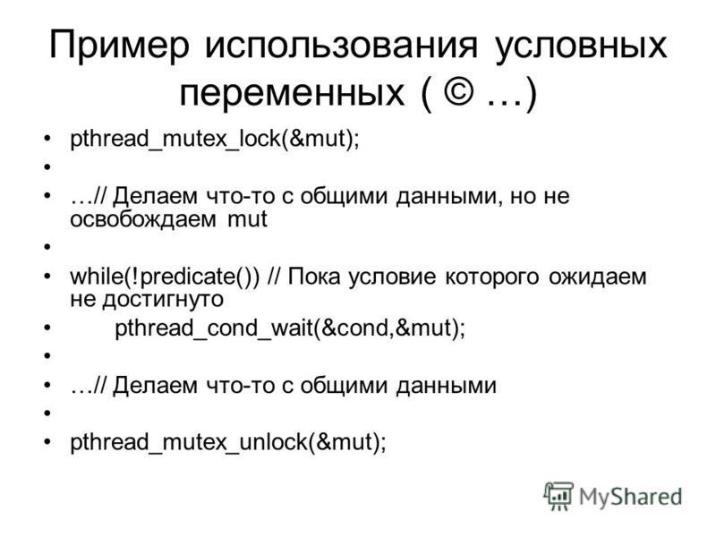 Пример использования условных переменных ( © …) pthread_mutex_lock(&mut); …// Делаем что-то с общими данными, но не освобождаем mut while(!predicate()) // Пока условие которого ожидаем не достигнуто pthread_cond_wait(&cond,&mut); …// Делаем что-то с