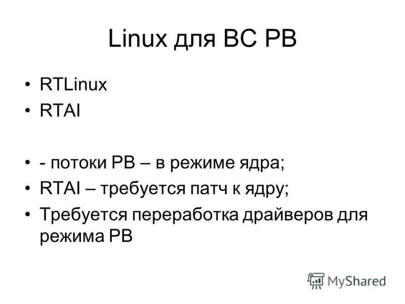 Linux для ВС РВ RTLinux RTAI - потоки РВ – в режиме ядра; RTAI – требуется патч к ядру; Требуется переработка драйверов для режима РВ