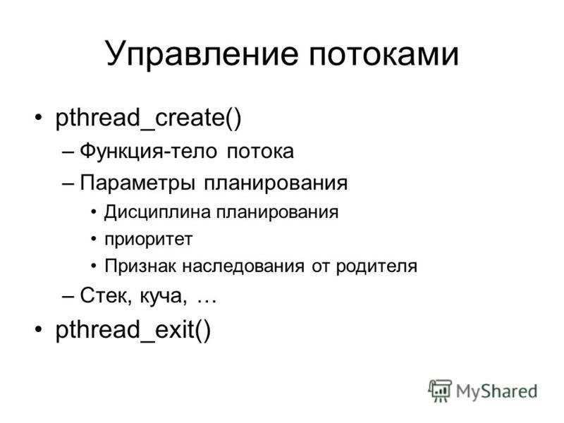 Управление потоками pthread_create() –Функция-тело потока –Параметры планирования Дисциплина планирования приоритет Признак наследования от родителя –Стек, куча, … pthread_exit()
