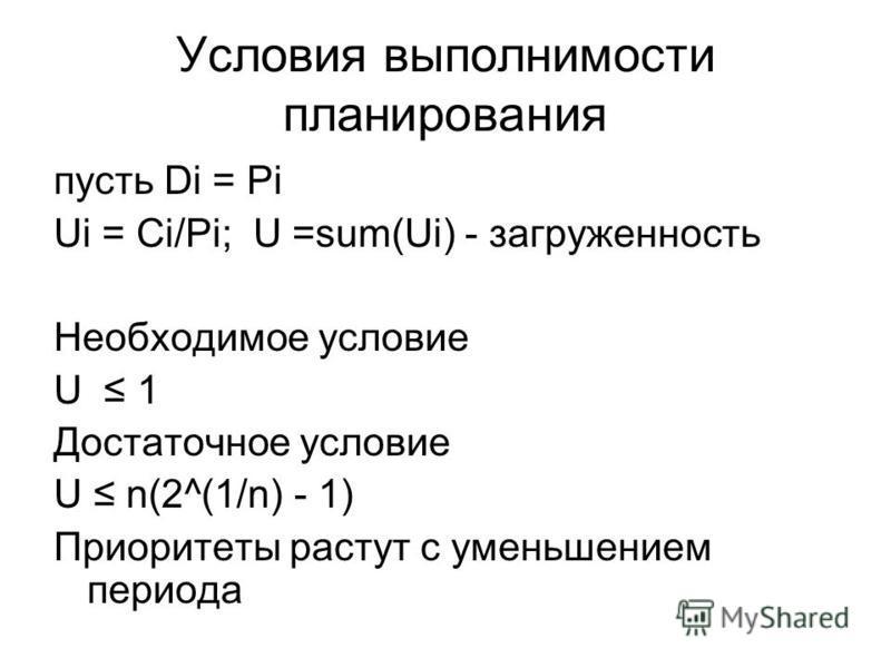 Условия выполнимости планирования пусть Di = Pi Ui = Ci/Pi; U =sum(Ui) - загруженность Необходимое условие U 1 Достаточное условие U n(2^(1/n) - 1) Приоритеты растут с уменьшением периода