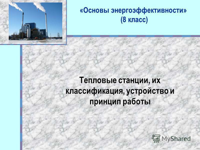«Основы энергоэффективности» (8 класс) Тепловые станции, их классификация, устройство и принцип работы