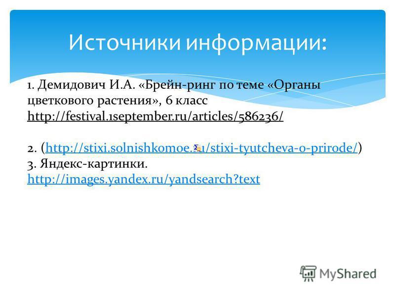 Источники информации: 1. Демидович И.А. «Брейн-ринг по теме «Органы цветкового растения», 6 класс http://festival.1september.ru/articles/586236/ 2. (http://stixi.solnishkomoe.ru/stixi-tyutcheva-o-prirode/)http://stixi.solnishkomoe.ru/stixi-tyutcheva-