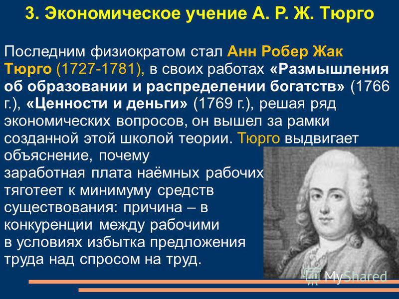 3. Экономическое учение А. Р. Ж. Тюрго Последним физиократом стал Анн Робер Жак Тюрго (1727-1781), в своих работах «Размышления об образовании и распределении богатств» (1766 г.), «Ценности и деньги» (1769 г.), решая ряд экономических вопросов, он вы