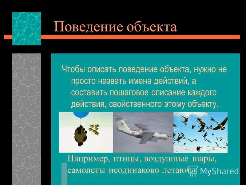 Поведение объекта Чтобы описать поведение объекта, нужно не просто назвать имена действий, а составить пошаговое описание каждого действия, свойственного этому объекту. Например, птицы, воздушные шары, самолеты неодинаково летают.