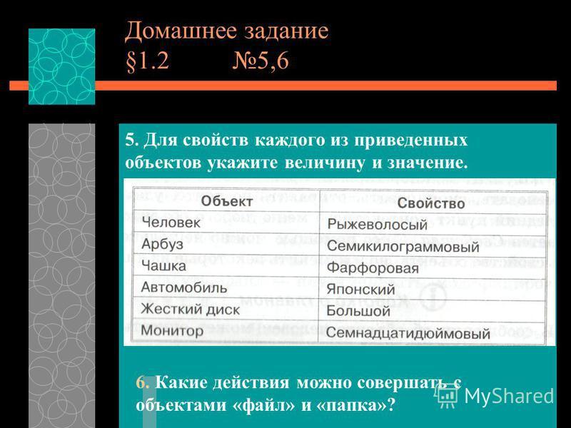 Домашнее задание §1.2 5,6 5. Для свойств каждого из приведенных объектов укажите величину и значение. 6. Какие действия можно совершать с объектами «файл» и «папка»?