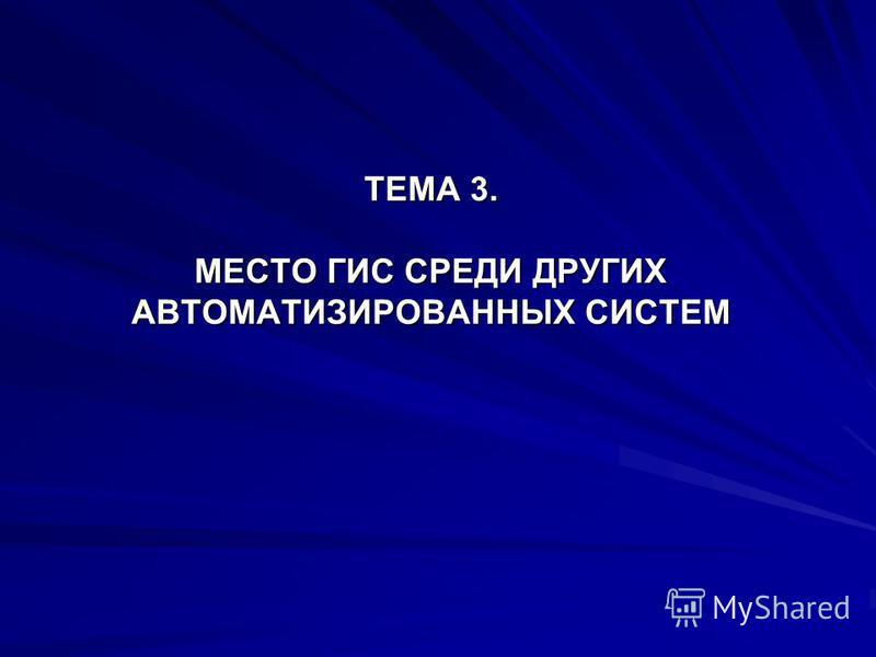 ТЕМА 3. МЕСТО ГИС СРЕДИ ДРУГИХ АВТОМАТИЗИРОВАННЫХ СИСТЕМ