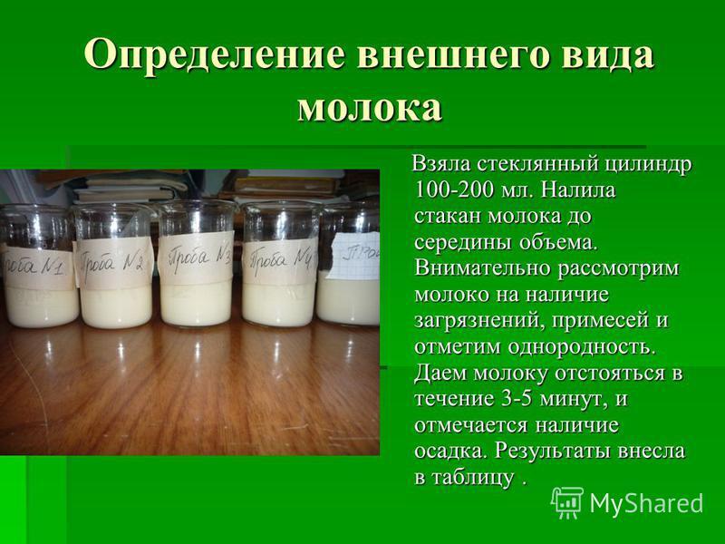 Определение внешнего вида молока Взяла стеклянный цилиндр 100-200 мл. Налила стакан молока до середины объема. Внимательно рассмотрим молоко на наличие загрязнений, примесей и отметим однородность. Даем молоку отстояться в течение 3-5 минут, и отмеча