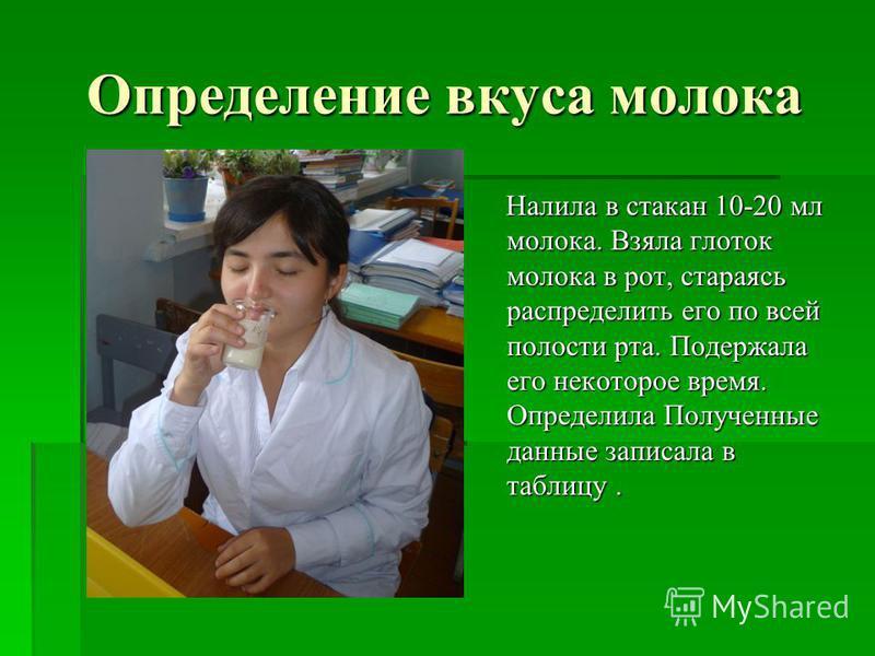 Определение вкуса молока Налила в стакан 10-20 мл молока. Взяла глоток молока в рот, стараясь распределить его по всей полости рта. Подержала его некоторое время. Определила Полученные данные записала в таблицу. Налила в стакан 10-20 мл молока. Взяла