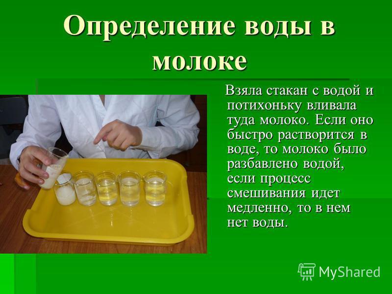 Определение воды в молоке Взяла стакан с водой и потихоньку вливала туда молоко. Если оно быстро растворится в воде, то молоко было разбавлено водой, если процесс смешивания идет медленно, то в нем нет воды. Взяла стакан с водой и потихоньку вливала