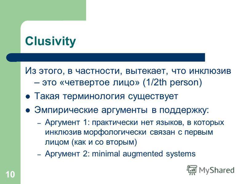 10 Clusivity Из этого, в частности, вытекает, что инклюзив – это «четвертое лицо» (1/2th person) Такая терминология существует Эмпирические аргументы в поддержку: – Аргумент 1: практически нет языков, в которых инклюзив морфологически связан с первым