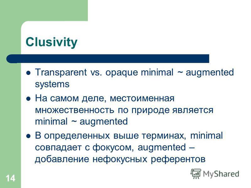 14 Clusivity Transparent vs. opaque minimal ~ augmented systems На самом деле, местоименная множественность по природе является minimal ~ augmented В определенных выше терминах, minimal совпадает с фокусом, augmented – добавление нефокусных референто