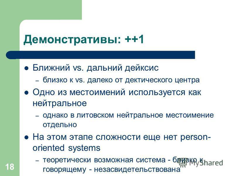 18 Демонстративы: ++1 Ближний vs. дальний дейксис – близко к vs. далеко от дектического центра Одно из местоимений используется как нейтральное – однако в литовском нейтральное местоимение отдельно На этом этапе сложности еще нет person- oriented sys