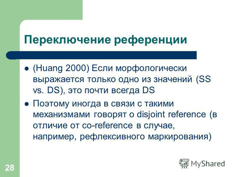 28 Переключение референции (Huang 2000) Если морфологически выражается только одно из значений (SS vs. DS), это почти всегда DS Поэтому иногда в связи с такими механизмами говорят о disjoint reference (в отличие от co-reference в случае, например, ре
