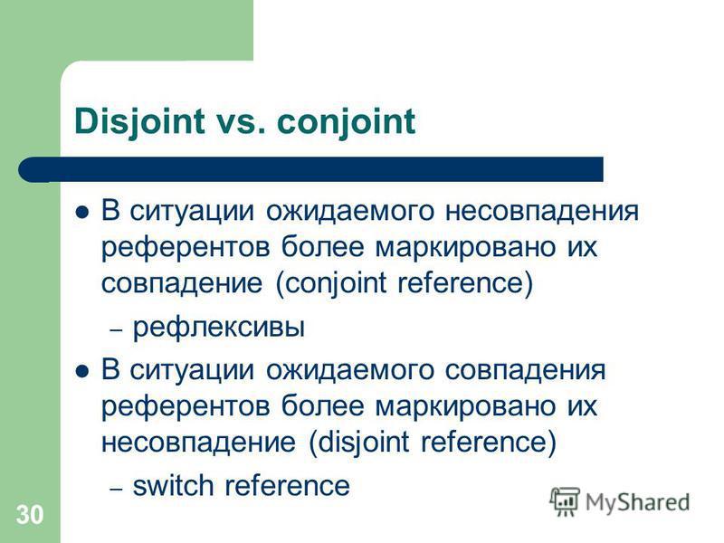 30 Disjoint vs. conjoint В ситуации ожидаемого несовпадения референтов более маркировано их совпадение (conjoint reference) – рефлексивы В ситуации ожидаемого совпадения референтов более маркировано их несовпадение (disjoint reference) – switch refer