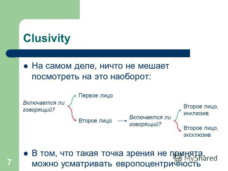 7 Clusivity На самом деле, ничто не мешает посмотреть на это наоборот: В том, что такая точка зрения не принята, можно усматривать европоцентричность Включается ли говорящий? Второе лицо Первое лицо Второе лицо, инклюзив Второе лицо, эксклюзив