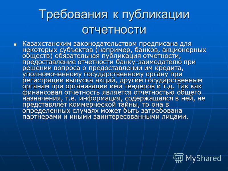 Требования к публикации отчетности Казахстанским законодательством предписана для некоторых субъектов (например, банков, акционерных обществ) обязательная публикация отчетности, предоставление отчетности банку-заимодателю при решении вопроса о предос