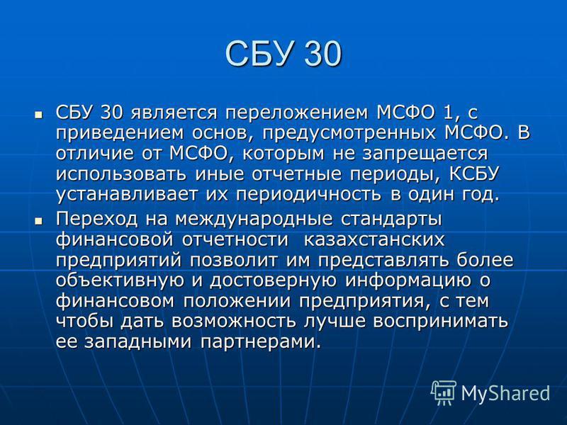 СБУ 30 СБУ 30 является переложением МСФО 1, с приведением основ, предусмотренных МСФО. В отличие от МСФО, которым не запрещается использовать иные отчетные периоды, КСБУ устанавливает их периодичность в один год. СБУ 30 является переложением МСФО 1,