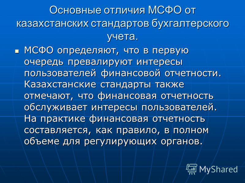 Основные отличия МСФО от казахстанских стандартов бухгалтерского учета. МСФО определяют, что в первую очередь превалируют интересы пользователей финансовой отчетности. Казахстанские стандарты также отмечают, что финансовая отчетность обслуживает инте