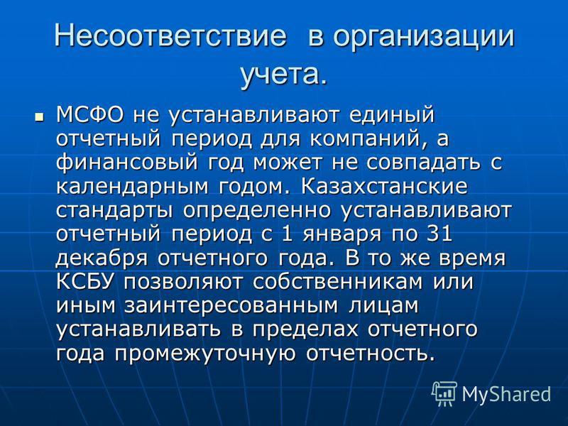 Несоответствие в организации учета. МСФО не устанавливают единый отчетный период для компаний, а финансовый год может не совпадать с календарным годом. Казахстанские стандарты определенно устанавливают отчетный период с 1 января по 31 декабря отчетно
