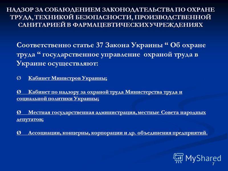 НАДЗОР ЗА СОБЛЮДЕНИЕМ ЗАКОНОДАТЕЛЬСТВА ПО ОХРАНЕ ТРУДА, ТЕХНИКОЙ БЕЗОПАСНОСТИ, ПРОИЗВОДСТВЕННОЙ САНИТАРИЕЙ В ФАРМАЦЕВТИЧЕСКИХ УЧРЕЖДЕНИЯХ 7 Соответственно статье 37 Закона Украины Об охране труда государственное управление охраной труда в Украине осу