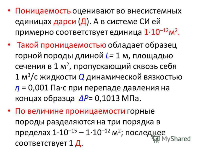 Поницаемость оценивают во внесистемных единицах дарси (Д). А в системе СИ ей примерно соответствует единица 1·10 –12 м 2. Такой проницаемостью обладает образец горной породы длиной L= 1 м, площадью сечения в 1 м 2, пропускающий сквозь себя 1 м 3 /с ж