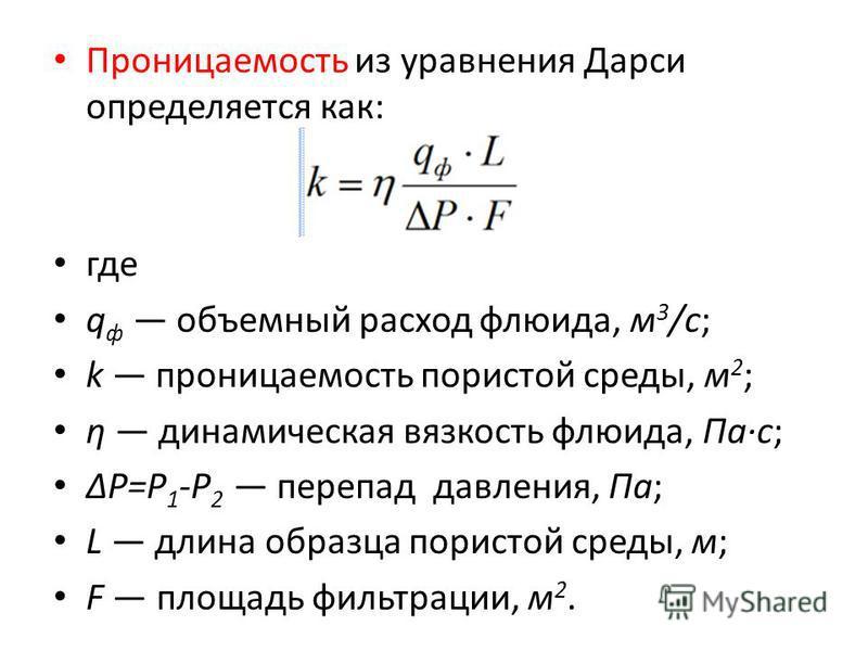 Проницаемость из уравнения Дарси определяется как: где q ф объемный расход флюида, м 3 /с; k проницаемость пористой среды, м 2 ; η динамическая вязкость флюида, Па·с; ΔP=Р 1 -Р 2 перепад давления, Па; L длина образца пористой среды, м; F площадь филь