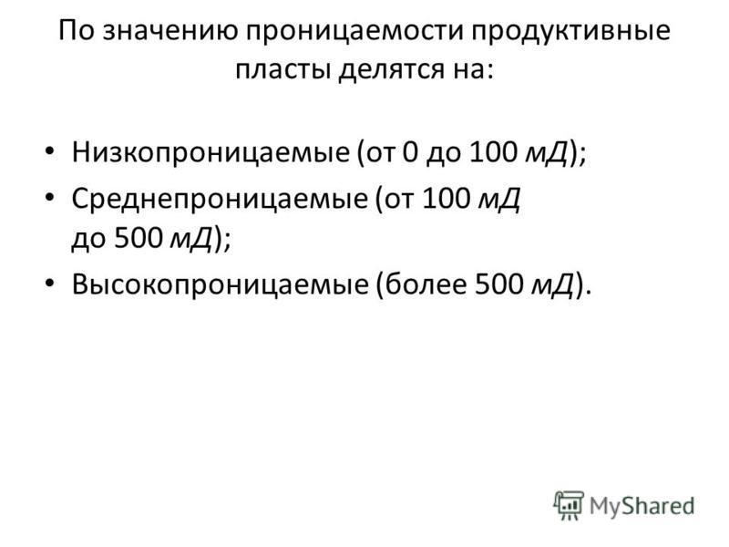 По значению проницаемости продуктивные пласты делятся на: Низкопроницаемые (от 0 до 100 мД); Среднепроницаемые (от 100 мД до 500 мД); Высокопроницаемые (более 500 мД).