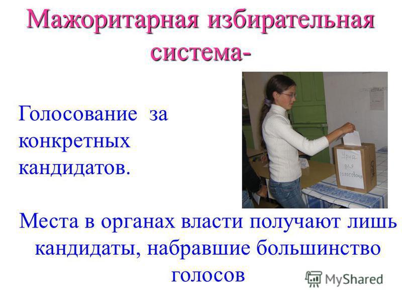 Мажоритарная избирательная система- Голосование за конкретных кандидатов. Места в органах власти получают лишь кандидаты, набравшие большинство голосов