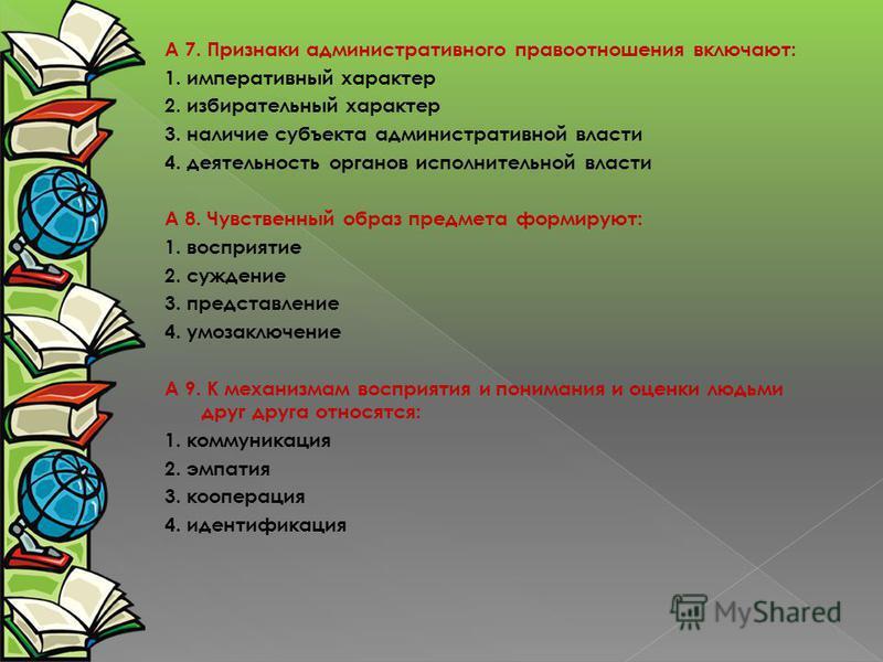 А 7. Признаки административного правоотношения включают: 1. императивный характер 2. избирательный характер 3. наличие субъекта административной власти 4. деятельность органов исполнительной власти А 8. Чувственный образ предмета формируют: 1. воспри