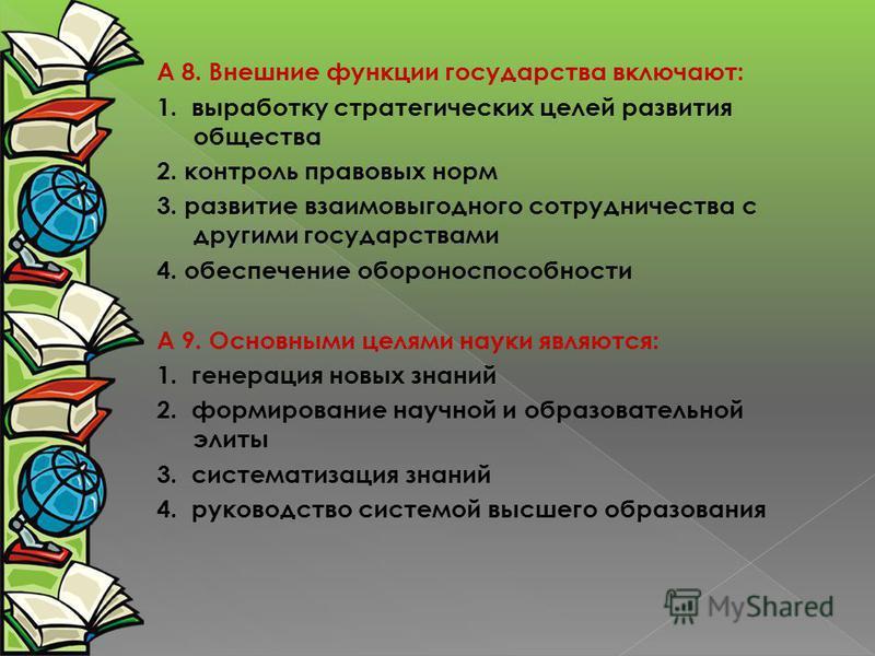 А 8. Внешние функции государства включают: 1. выработку стратегических целей развития общества 2. контроль правовых норм 3. развитие взаимовыгодного сотрудничества с другими государствами 4. обеспечение обороноспособности А 9. Основными целями науки