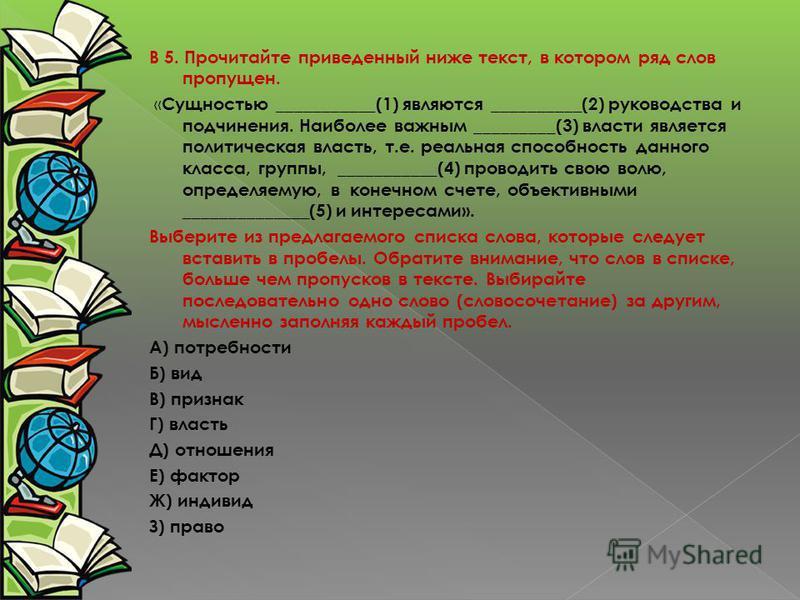 В 5. Прочитайте приведенный ниже текст, в котором ряд слов пропущен. « Сущностью ___________(1) являются __________(2) руководства и подчинения. Наиболее важным _________(3) власти является политическая власть, т.е. реальная способность данного класс