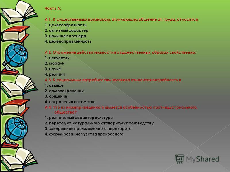 Часть А: А 1. К существенным признакам, отличающим общение от труда, относится: 1. целесообразность 2. активный характер 3. наличие партнера 4. целенаправленность А 2. Отражение действительности в художественных образах свойственно: 1. искусству 2. м