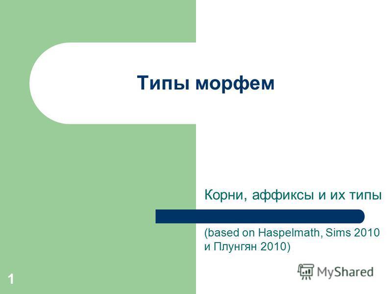 1 Типы морфем Корни, аффиксы и их типы (based on Haspelmath, Sims 2010 и Плунгян 2010)