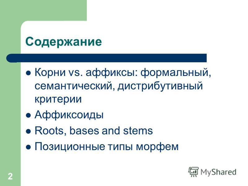 2 Содержание Корни vs. аффиксы: формальный, семантический, дистрибутивный критерии Аффиксоиды Roots, bases and stems Позиционные типы морфем