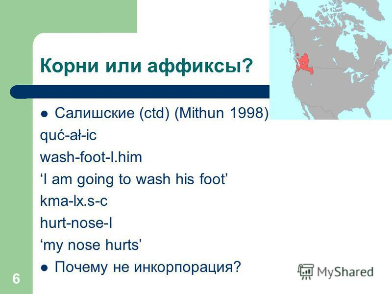 6 Корни или аффиксы? Салишские (ctd) (Mithun 1998): quć-ał-ic wash-foot-I.him I am going to wash his foot kma-lx.s-c hurt-nose-I my nose hurts Почему не инкорпорация?